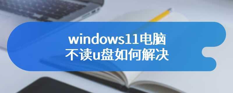 windows11电脑不读u盘如何解决