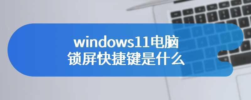 windows11电脑锁屏快捷键是什么