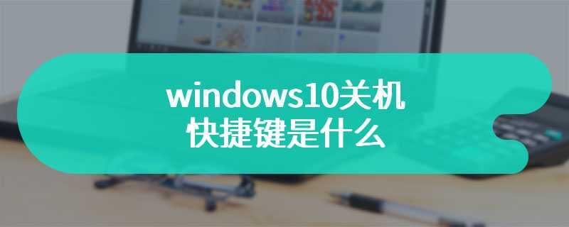 windows10关机快捷键是什么