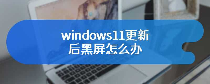 windows11更新后黑屏怎么办