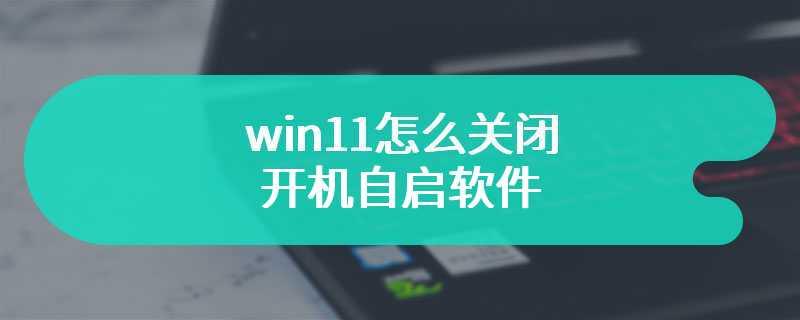 win11怎么关闭开机自启软件