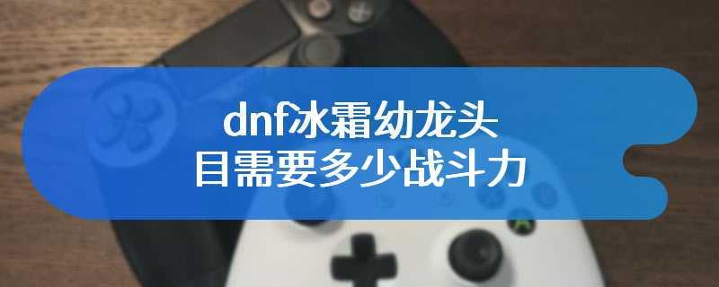 dnf冰霜幼龙头目需要多少战斗力