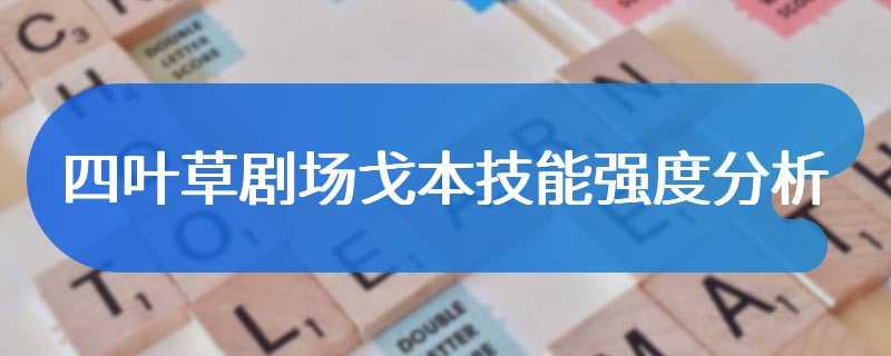 四叶草剧场戈本技能强度分析