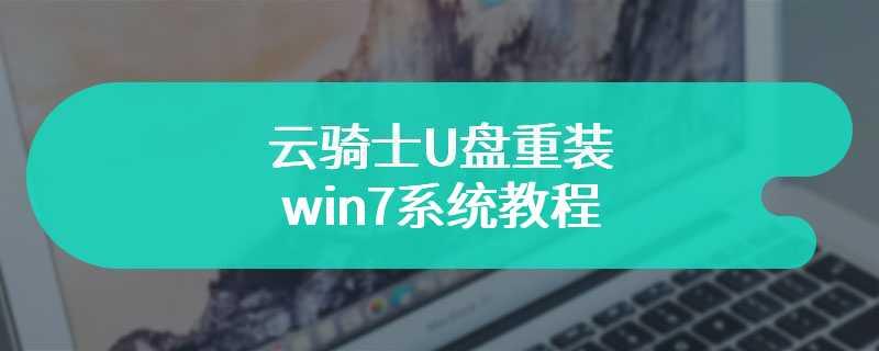 云骑士U盘重装win7系统教程