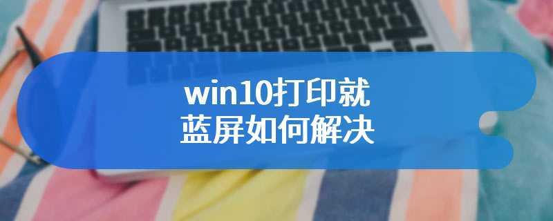 win10打印就蓝屏如何解决