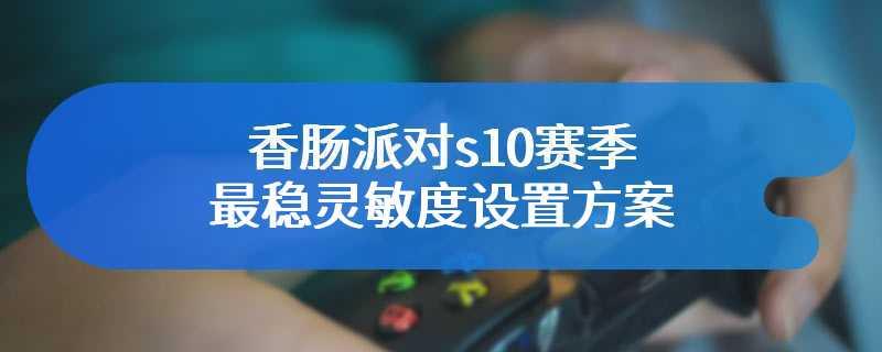 香肠派对s10赛季最稳灵敏度设置方案