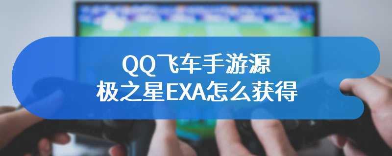 QQ飞车手游源极之星EXA怎么获得