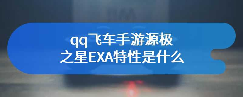 qq飞车手游源极之星EXA特性是什么