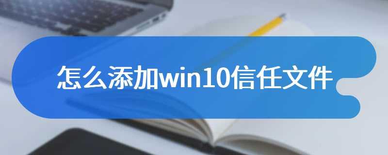 怎么添加win10信任文件
