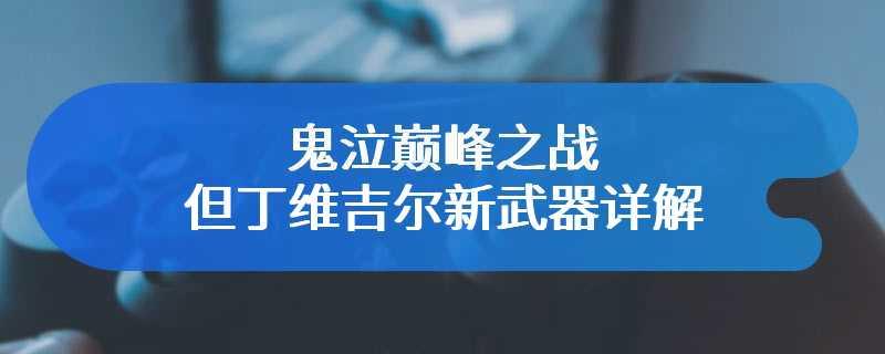 鬼泣巅峰之战但丁维吉尔新武器详解