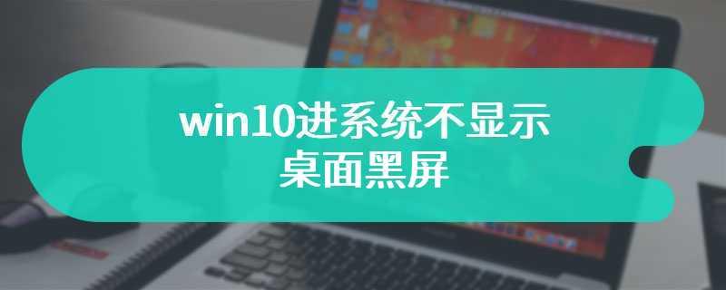 win10进系统不显示桌面黑屏
