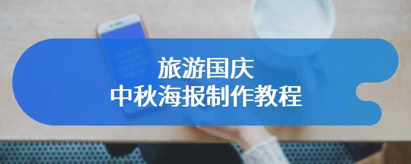 旅游国庆中秋海报制作教程