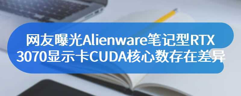 网友曝光Alienware笔记型RTX 3070显示卡CUDA核心数存在差异