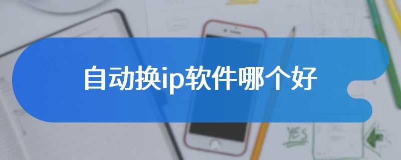 自动换ip软件哪个好