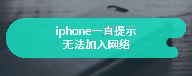iphone一直提示无法加入网络