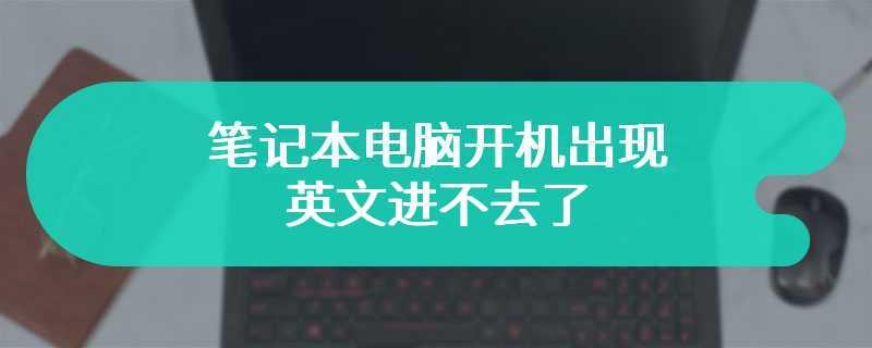 笔记本电脑开机出现英文进不去了