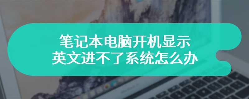 笔记本电脑开机显示英文进不了系统怎么办