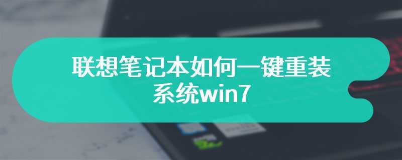 联想笔记本如何一键重装系统win7