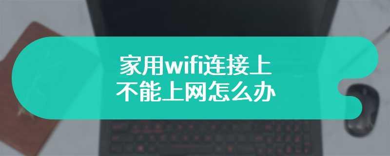 家用wifi连接上不能上网怎么办