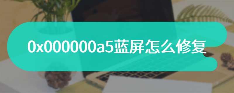 0x000000a5蓝屏怎么修复