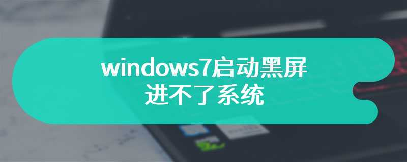 windows7启动黑屏进不了系统
