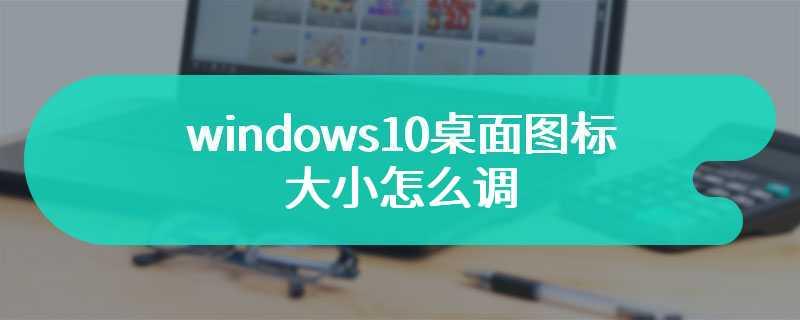 windows10桌面图标大小怎么调