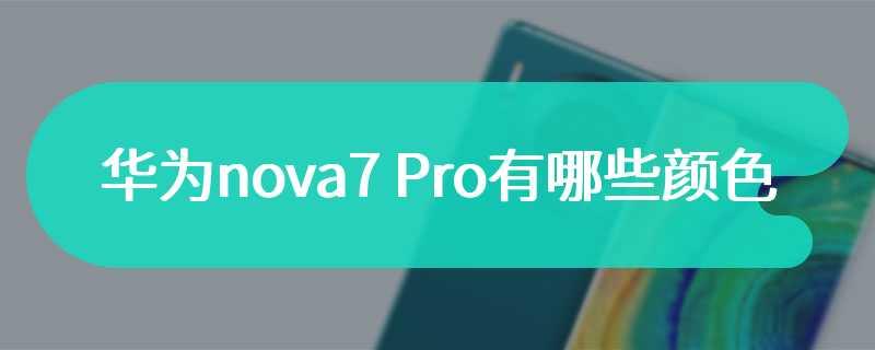 华为nova7 Pro有哪些颜色