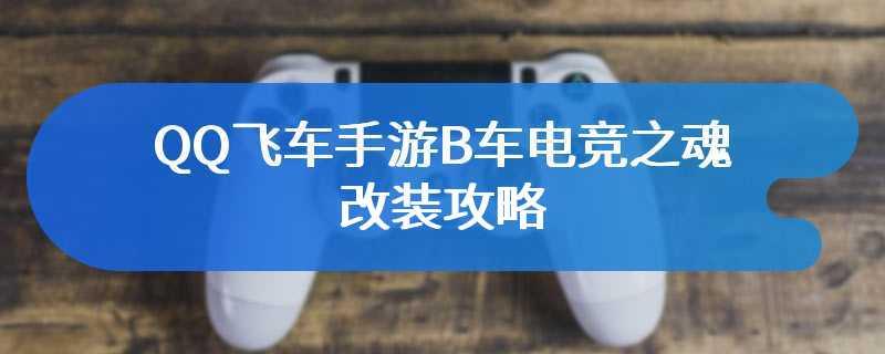 QQ飞车手游B车电竞之魂改装攻略