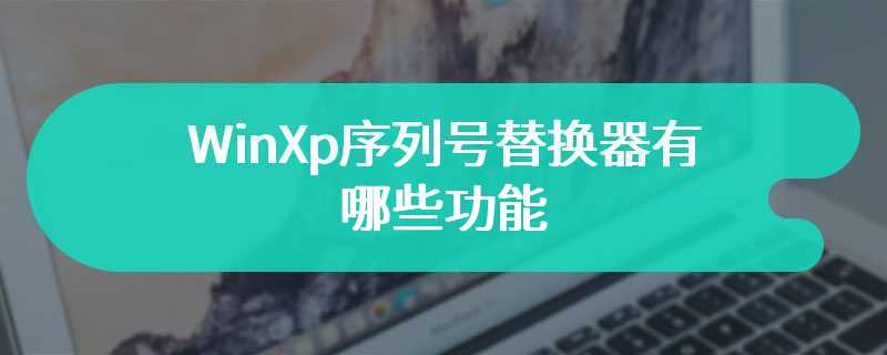 WinXp序列号替换器有哪些功能