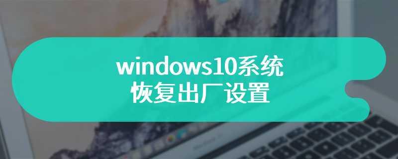 windows10系统恢复出厂设置
