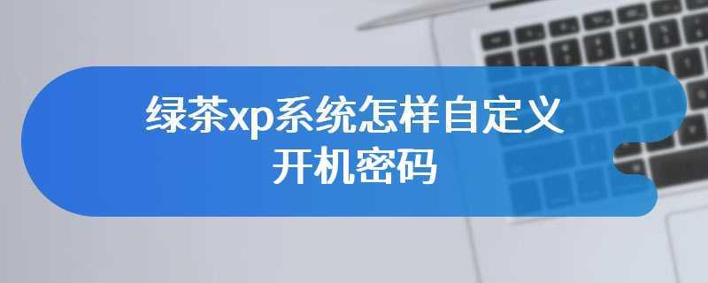 绿茶xp系统怎样自定义开机密码