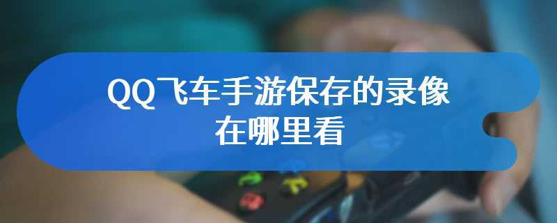 QQ飞车手游保存的录像在哪里看