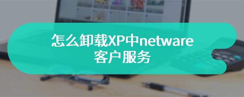 怎么卸载XP中netware客户服务