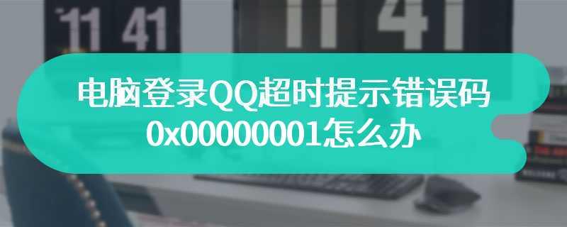 电脑登录QQ超时提示错误码0x00000001怎么办