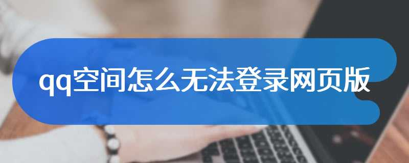 qq空间怎么无法登录网页版