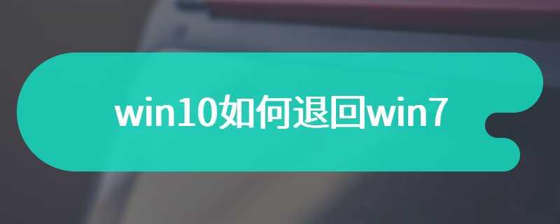 win10如何退回win7