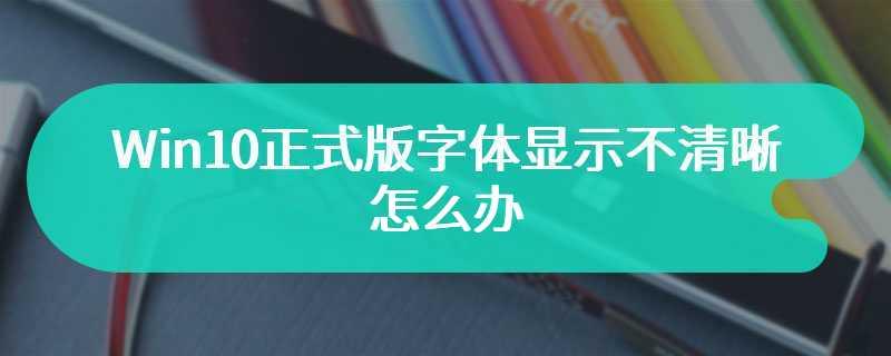 Win10正式版字体显示不清晰怎么办
