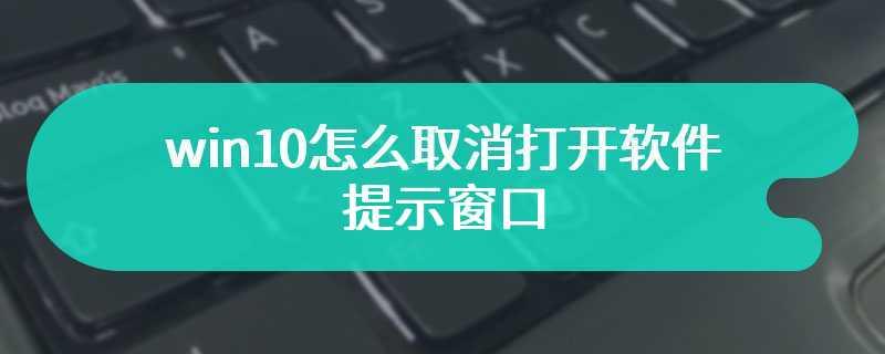 win10怎么取消打开软件提示窗口