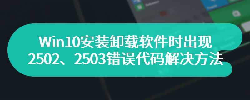 Win10安装卸载软件时出现2502、2503错误代码解决方法