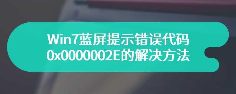 Win7蓝屏提示错误代码0x0000002E的解决方法