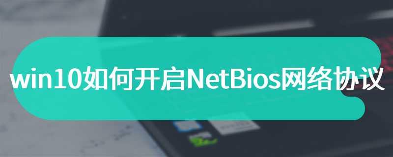 win10如何开启NetBios网络协议