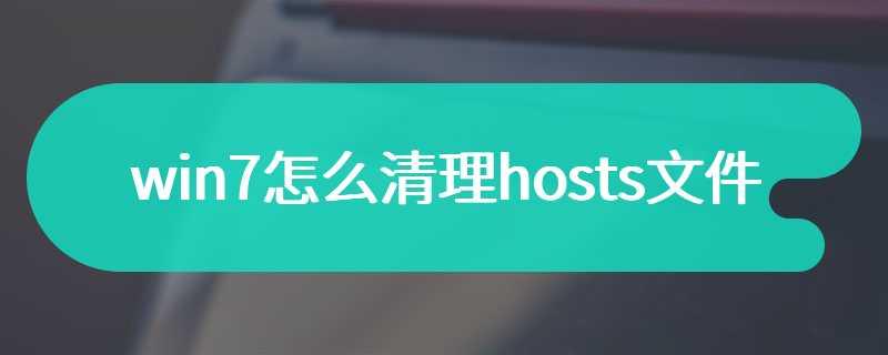win7怎么清理hosts文件