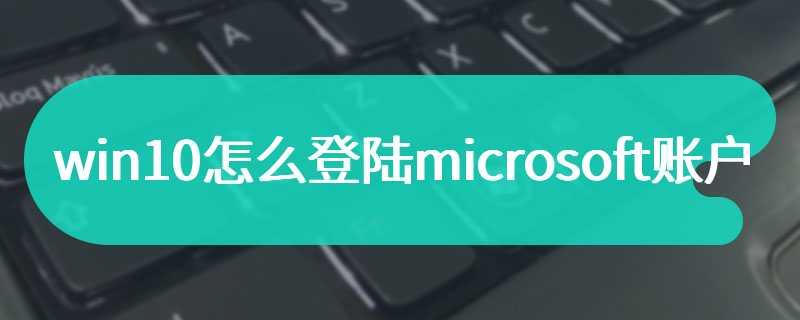 win10怎么登陆microsoft账户