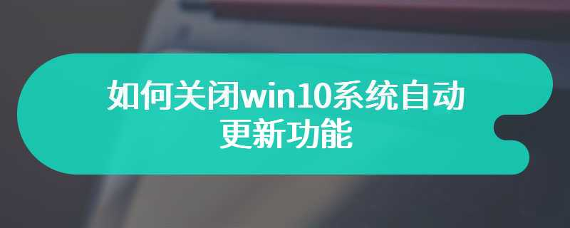 如何关闭win10系统自动更新功能